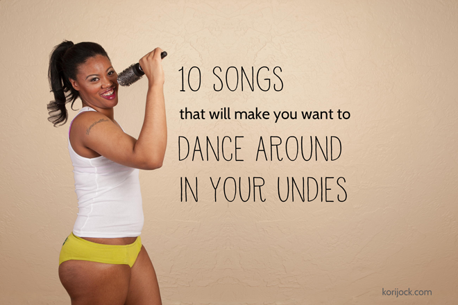 10 Songs That Will Make You Want to Dance in Your Undies from La Vie en Orange at korijock.com