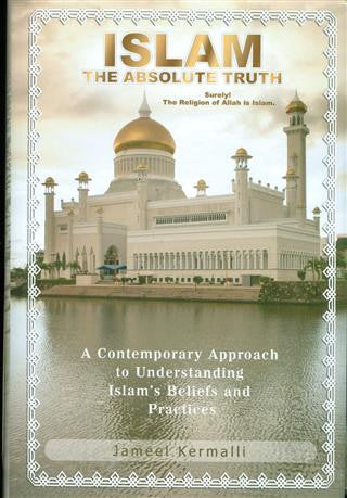 Islam, The Absolute Truth. A contemporary Approach to Understanding Islam's Beliefs and Practices.