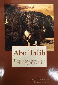 Abu Talib, the Faithful of the Quraysh by Abdulllah Al Khunaizy