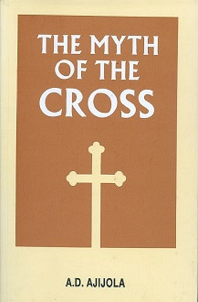 The Myth of the Cross by A.D. Ajijula Paperback