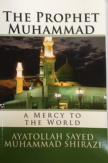 The Prophet Muhammad. A Mercy to the World by Ayatollah Sayyed Muhammad Shirazi