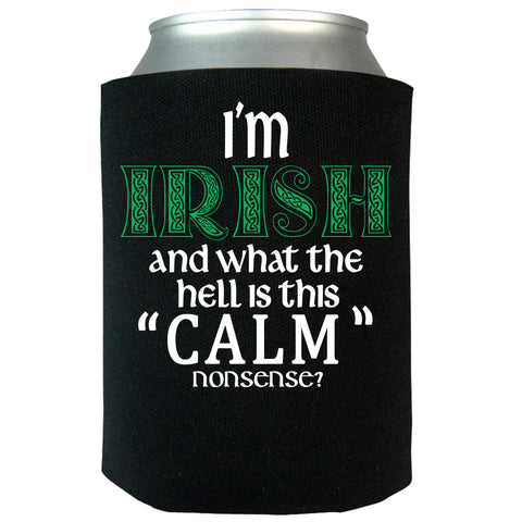 "I'm Irish and What the Hell Is This ""Calm"" Nonsense Can Koozie"
