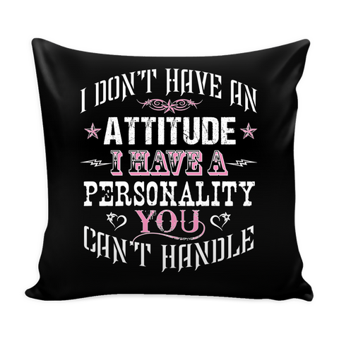 I Don't Have An Attitude I Have A Personality You Can't Handle Pillow Cover