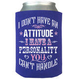 I Don't Have An Attitude I Have A Pesonality You Can't Handle Can Koozie