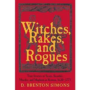 Witches, Rakes, and Rogues. True Stories of Scam, Scandal, Murder, and Mystery in Boston. 1630-1775 - D. Brenton Simons