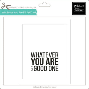 Whatever You Are Prints/Card Digital Download Print/Cut SVG & Pdf