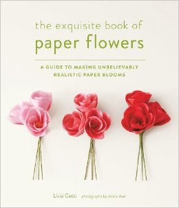 Exquisite Book of Paper Flowers: A Guide to Making Unbelievably Realistic Paper Blooms
