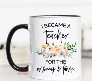 I Became a Teacher for the Money & Fame Mug - Shoppe3130