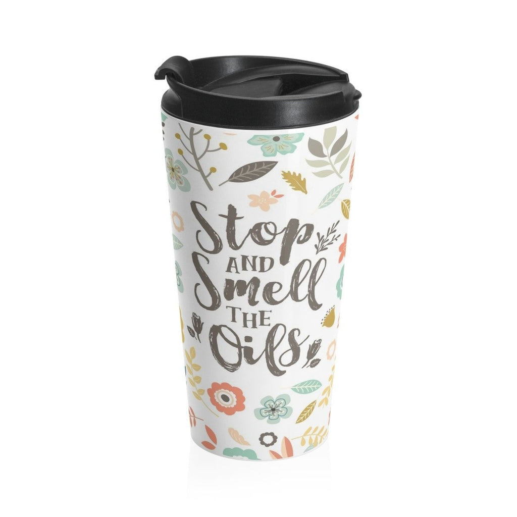 15oz Stainless Steel Travel Mug - Stop and Smell the Oils Essential Oil Style young living tshirts funny oil shirts popular oil shirts doterra tshirts convention shirts
