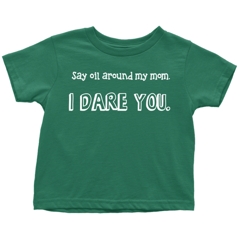 TODDLER TEE - Say Oil Around My Mom, I DARE YOU.