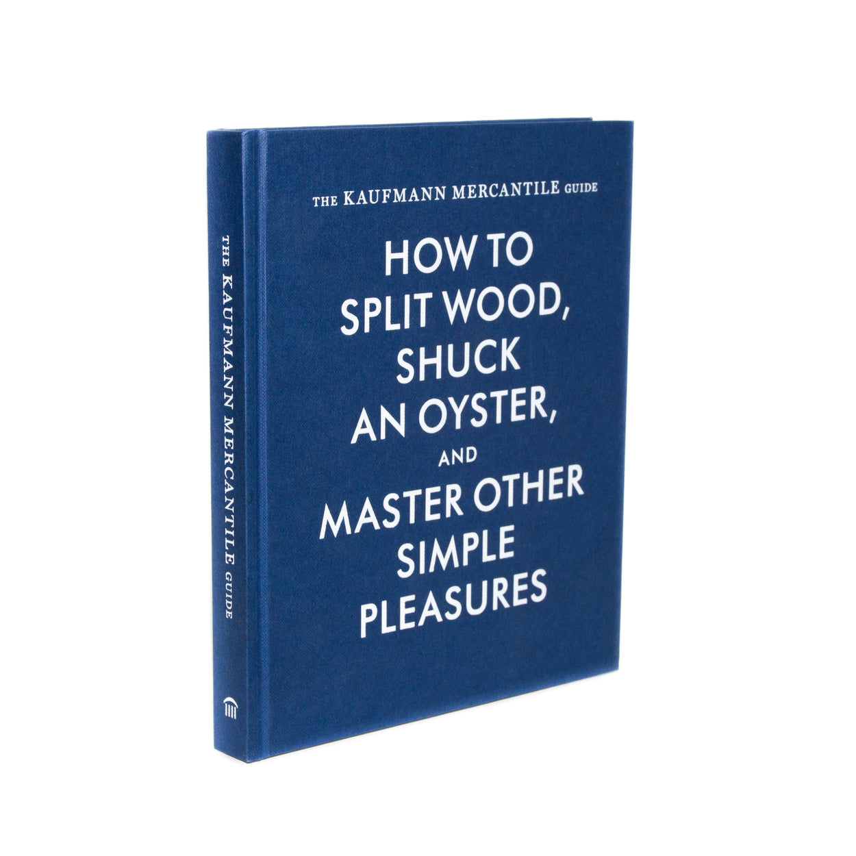 The Kaufmann Mercantile Guide: How to Split Wood, Shuck an Oyster and Master Other Simple Pleasures - Langsom