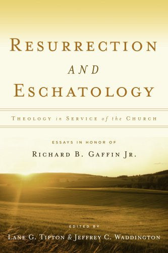 Resurrection & Eschatology: Theology in Service of the Church: Essays in Honor of Richard B. Gaffin Jr.