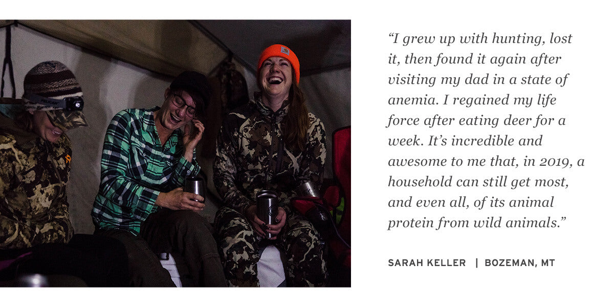 """I grew up with hunting, lost it, then found it again after visiting my dad in a state of anemia. I regained my life force after eating deer for a week. It's incredible and awesome to me that, in 2019, a household can still get most, and even all, of its animal protein from wild animals."" SARAH KELLER   