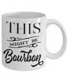 This Might Be Bourbon Funny Coffee Mug Tea Cup | Bourbon Lover Gift Idea