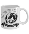 All You Need Is... Horse Coffee Mug Tea Cup Horse Lover Gifts