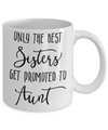 Only The Best Sisters Get Promoted to Aunt Coffee Mug