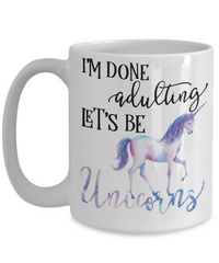 I'm done Adulting Let's Be Unicorns Funny Coffee Mug 15oz