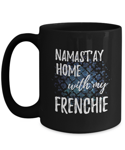 Namast'ay Home With My Frenchie Funny Coffee Mug Tea Cup Dog Lover/Owner Gift Idea 15oz