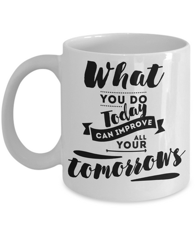 What You Do Today Can Improve All Your Tomorrow Inspirational Mug 11oz