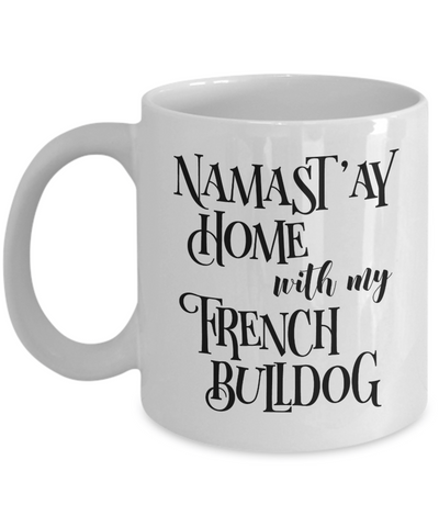 Namast'ay Home With My French Bulldog Funny Coffee Mug Tea Cup Dog Lover/Owner Gift Idea