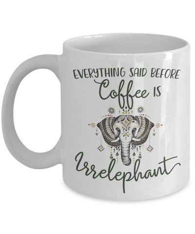 Everything Said Before Coffee Is Irrelephant Funny Elephant Lover Mug
