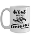 What You Do Today Can Improve All Your Tomorrow Inspirational Mug 15oz
