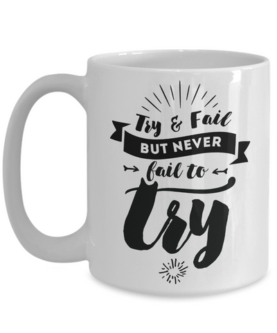 Try & Fail, But Never Fail to Try Inspirational Mug 15oz