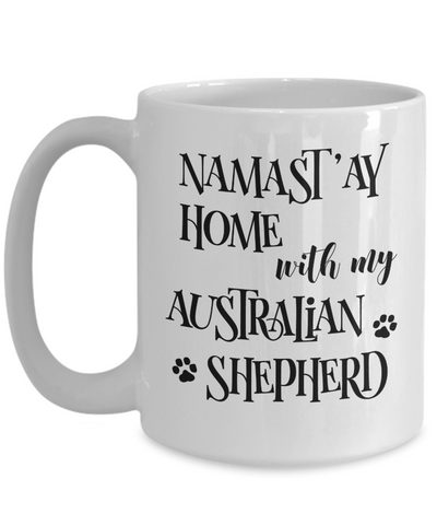 Namast'ay Home With My Australian Shepherd Funny Coffee Mug 15oz