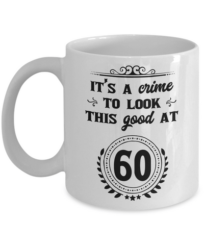 It's a Crime to Look This Good at 60 Coffee Mug 11oz