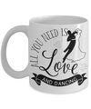 All You Need Is Love and Dancing Coffee Mug | Tea Cup | Gift Idea for Dancers