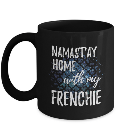 Namast'ay Home With My Frenchie Funny Coffee Mug Tea Cup Dog Lover/Owner Gift Idea 11oz