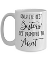 Only The Best Sisters Get Promoted to Aunt Coffee Mug 15oz