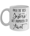 Only The Best Sisters Get Promoted to Aunt Coffee Mug 11oz