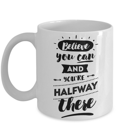 Believe You Can & You're Halfway There Coffee Mug | Tea Cup | Gifts for an Inspiration