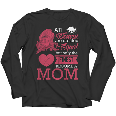 Funny 'All Women Are Created Equal But The Finest Become A Mom' Tee/Hoodie Long Sleeve