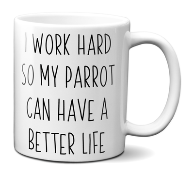Parrot Lover Gifts - Parrot Owner Coffee Mug - I Work Hard So My Parrot Can Have a Better Life Mug