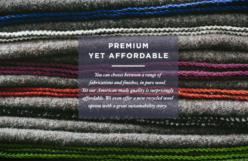 PREMIUM YET AFFORDABLE - You can choose between a range of fabrications and finishes, in pure wool. Yet out American-made quality is surprisingly affordable. We even offer a new recycled wool option with a great sustainability story