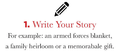 Step 1: WRITE YOUR STORY - For example: an armed forces blanket, a family heirloom or a memorable gift