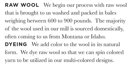 RAW WOOL We begin our process with raw wool that is brought to us washed and packed in bales weighing between 600 to 900 pounds. The majority of the wool used in our mill is sourced domestically, often coming to us from Montana or Idaho. DYEING We add color to the wool in its natural form. We dye raw wool so that we can spin colored yarn to be utilized in our multi-colored designs.