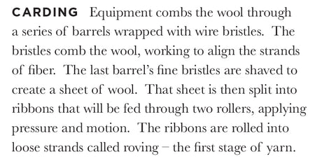 CARDING Equipment combs the wool through a series of barrels wrapped with wire bristles. The bristles comb the wool, working to align the strands of fiber. The last barrel's fine bristles are shaved to create a sheet of wool. That sheet is then split into ribbons that will be fed through two rollers, applying pressure and motion. The ribbons are rolled into loose strands called roving – the first stage of yarn.