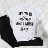 My TV Is Calling and I Must Stay Tee Shirt
