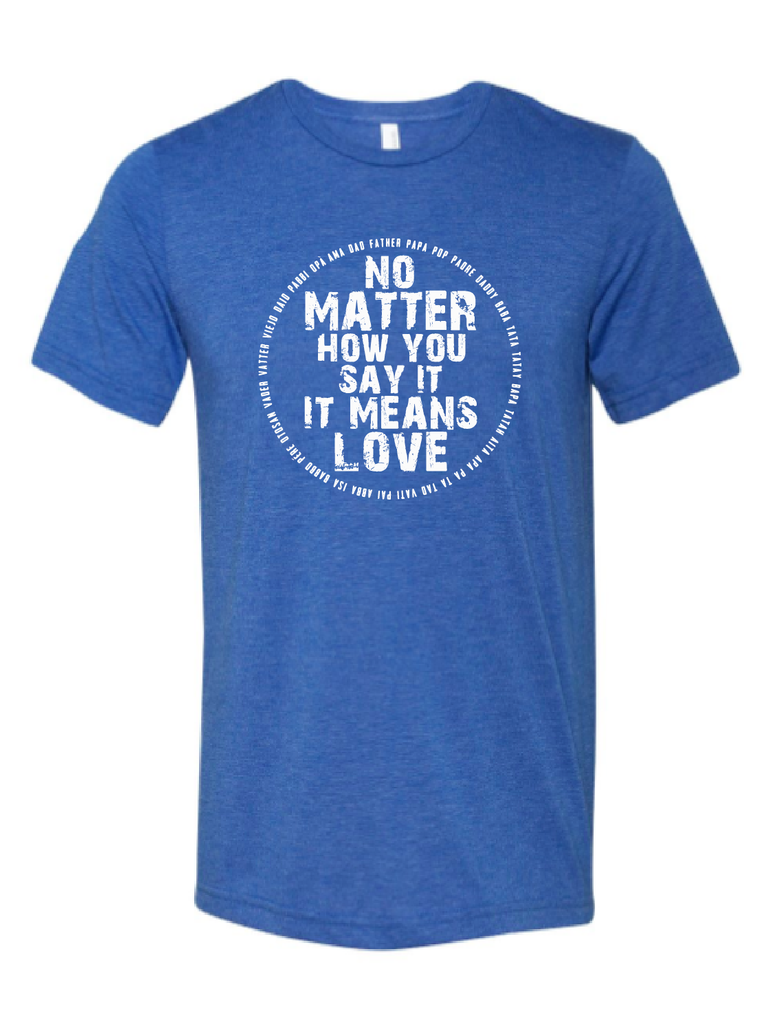 No Matter How You Say It, It Means Love DAD VERSION Royal Blue + Vintage White Ink Tee
