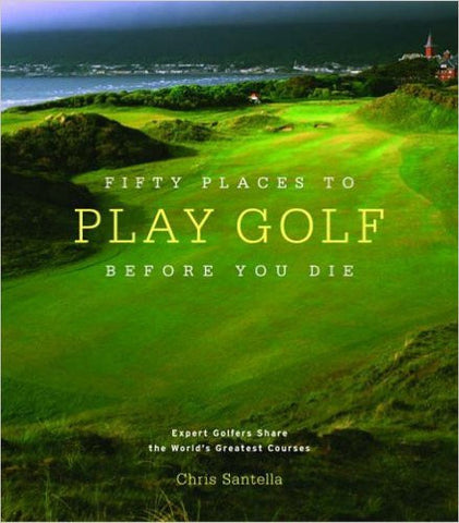 Fifty Places to Play Golf Before you Die by Chris Santella  | Bloomsbury Store