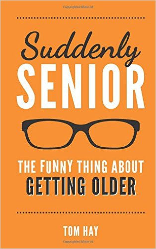Suddenly Senior:  The Funny Thing About Getting Older by Tom Hay  | Bloomsbury Store