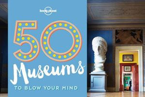50 Museums To Blow Your Mind  | Bloomsbury Store