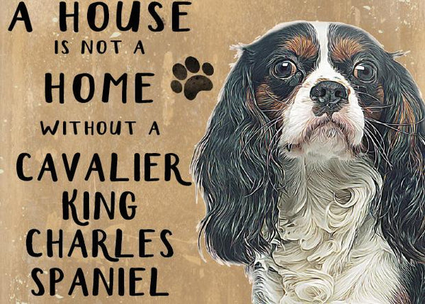 A house is not a home without a Cavalier King Charles Spaniel Metal Sign