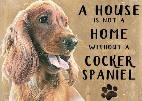 A House is not a home without a Cocker Spaniel Metal Sign
