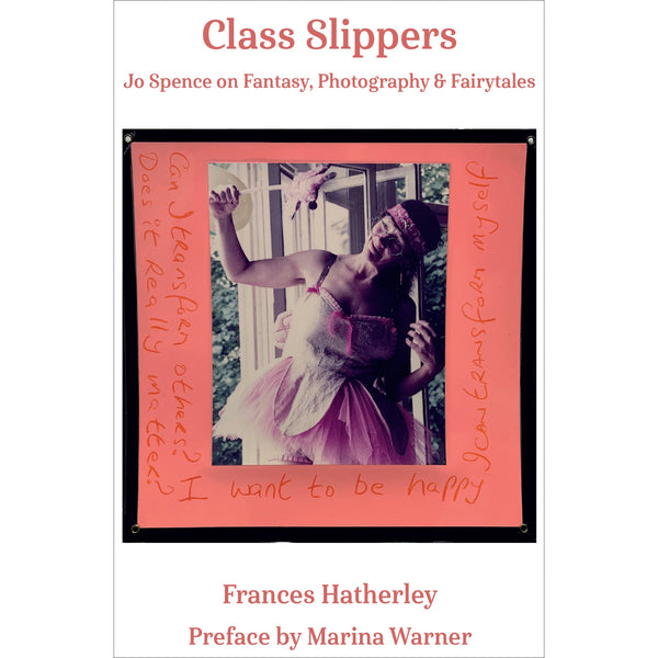 Frances Hatherley - Class Slippers: Jo Spence on Photography, Fantasy and Fairytales