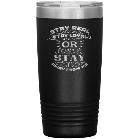 Stay Real, Stay Loyal or Stay Away From Me Tumbler