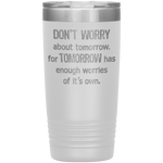 Don't Worry About Tomorrow Tumbler